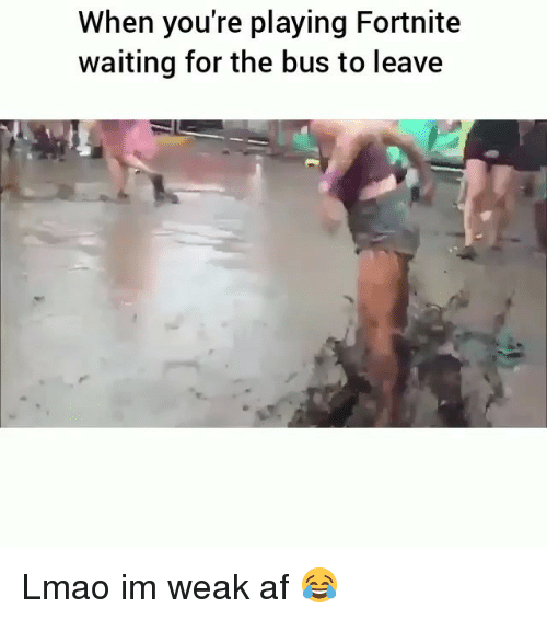 Af, Funny, and Lmao: When you're playing Fortnite  waiting for the bus to leave Lmao im weak af 😂