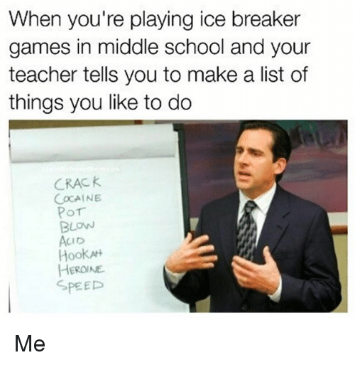 Memes, School, and Teacher: When you're playing ice breaker  games in middle school and your  teacher tells you to make a list of  things you like to do  CRAC K  COCAINE  BLOW  CID  Hook  HEROINE  SPEED Me