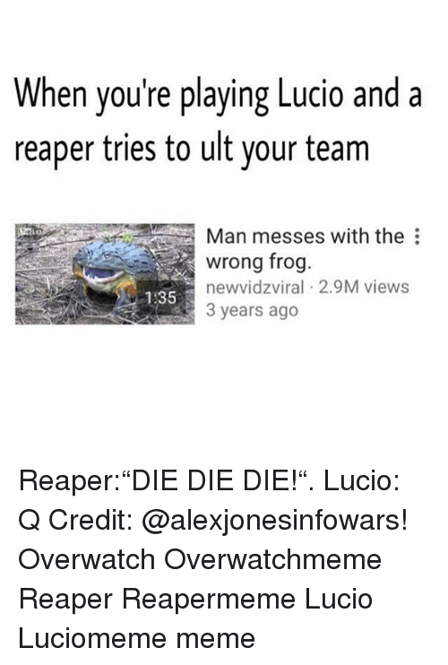 "Memes, 🤖, and Overwatch: When you're playing Lucio and a  reaper tries to ult your team  Man messes with the  wrong frog  new vidzviral 2.9M views  535 Reaper:""DIE DIE DIE!"". Lucio: Q Credit: @alexjonesinfowars! Overwatch Overwatchmeme Reaper Reapermeme Lucio Luciomeme meme"