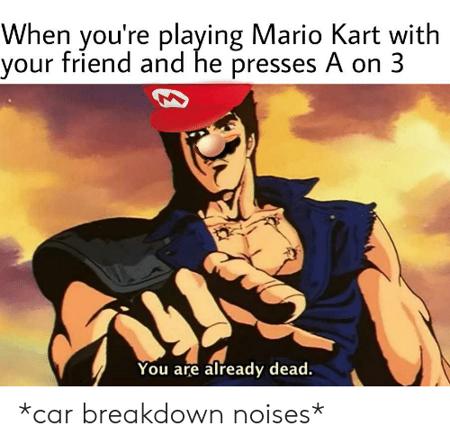 When You Re Playing Mario Kart With Your Friend And He