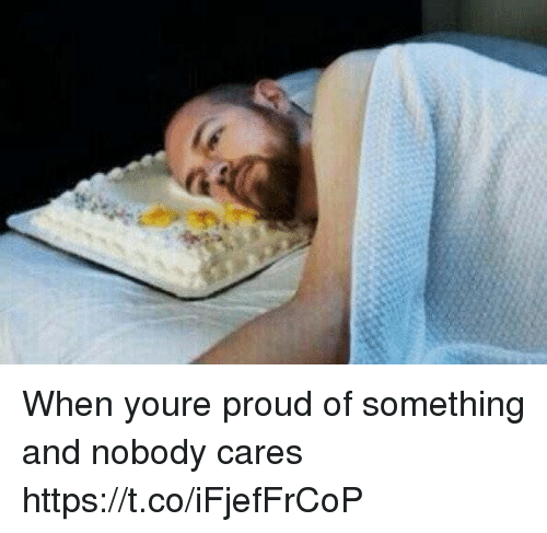 Girl Memes, Proud, and Youre: When youre proud of something and nobody cares https://t.co/iFjefFrCoP