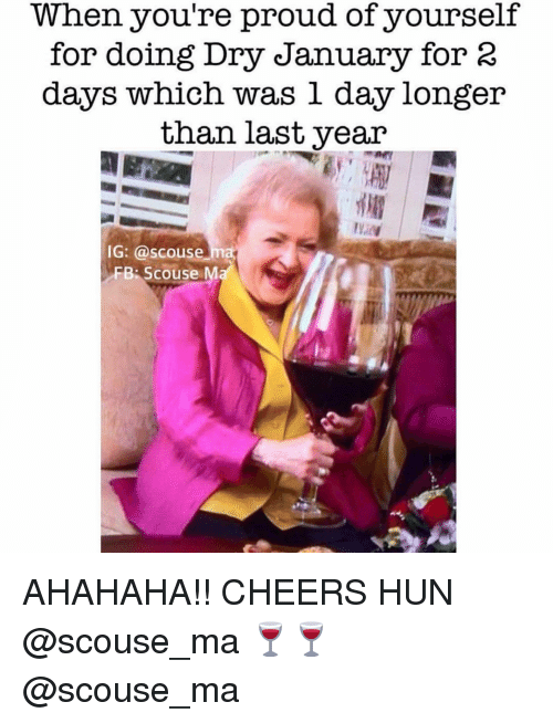 Girl Memes, Proud, and Cheers: When you're proud of yourself  for doing Dry January for 2  days which was l day longer  than last year  IG: @scouse  FB Scouse Ma AHAHAHA!! CHEERS HUN @scouse_ma 🍷🍷 @scouse_ma