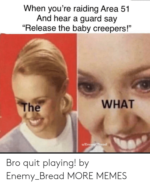 """Dank, Memes, and Target: When you're raiding Area 51  And hear a guard say  """"Release the baby creepers!""""  WHAT  The  u/Enemy Bread Bro quit playing! by Enemy_Bread MORE MEMES"""