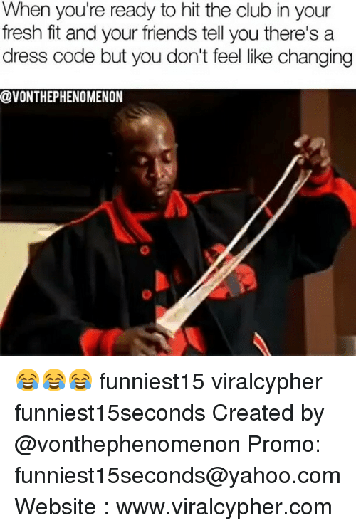 Club, Fresh, and Friends: When you're ready to hit the club in your  fresh fit and your friends tell you there's a  dress code but you don't feel like changing  @VONTHEPHENOMENON 😂😂😂 funniest15 viralcypher funniest15seconds Created by @vonthephenomenon Promo: funniest15seconds@yahoo.com Website : www.viralcypher.com