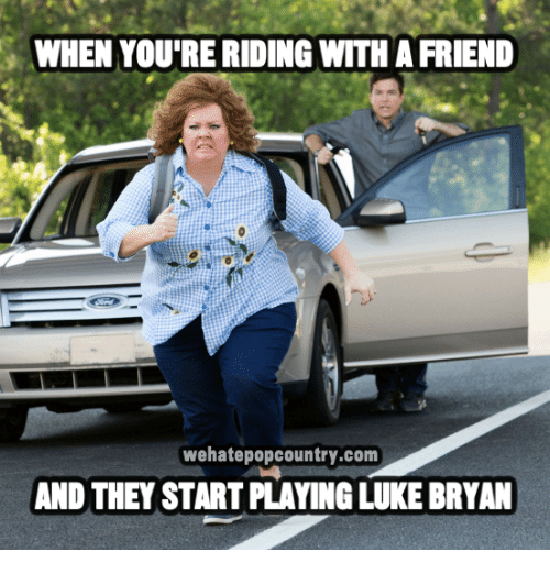 Memes, 🤖, and Luke Bryan: WHEN YOU'RE RIDING WITH A FRIEND  wehatepopcountry.com  AND THEY START PLAYING LUKE BRYAN