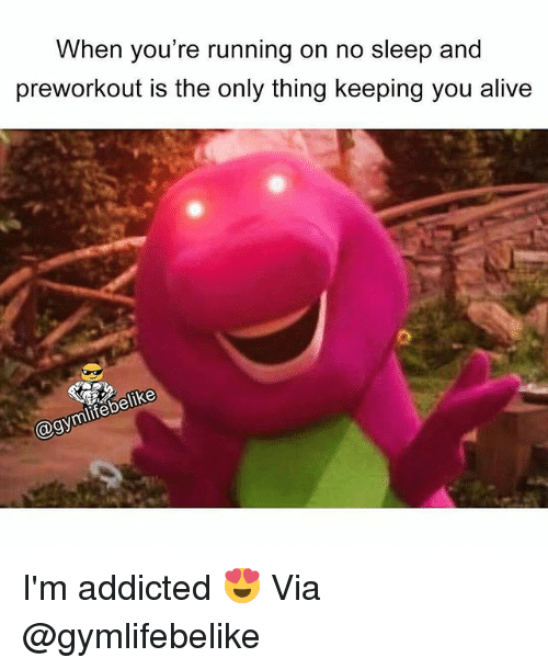 Alive, Gym, and Addicted: When you're running on no sleep and  preworkout is the only thing keeping you alive  @gymlifebelike I'm addicted 😍 Via @gymlifebelike