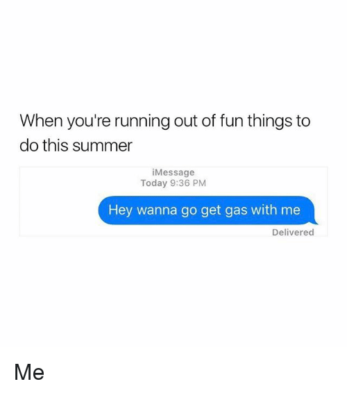 Summer, Today, and Girl Memes: When you're running out of fun things to  do this summer  i Message  Today 9:36 PM  Hey wanna go get gas with me  Delivered Me
