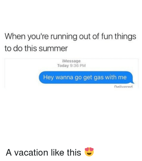 Summer, Today, and Vacation: When you're running out of fun things  to do this summer  Message  Today 9:36 PM  Hey wanna go get gas with me  Delivared  nelivere A vacation like this 😍