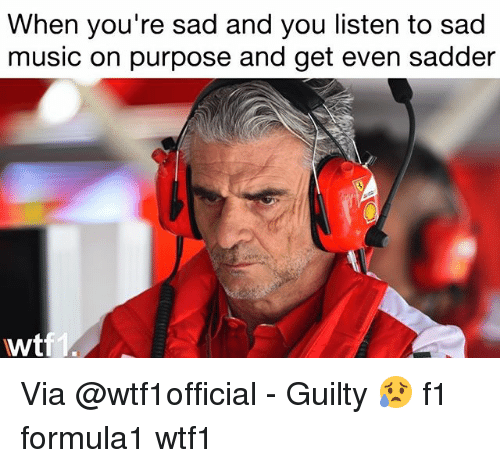 Memes, Music, and F1: When you're sad and you listen to sad  music on purpose and get even sadder  wt Via @wtf1official - Guilty 😥 f1 formula1 wtf1