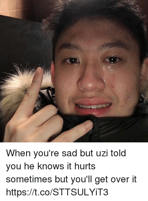 Funny, Sad, and Uzi: When you're sad but uzi told you he knows it hurts sometimes but you'll get over it https://t.co/STTSULYiT3