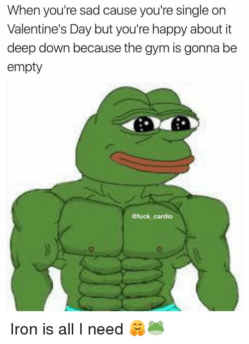 Memes, 🤖, and Ironical: When you're sad cause you're single on  Valentine's Day but you're happy about it  deep down because the gym is gonna be  empty  @fuck cardio Iron is all I need 🤗🐸