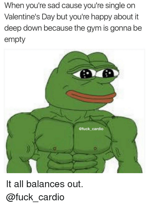 Gym, Valentine's Day, and Fuck: When you're sad cause you're single on  Valentine's Day butyou're happy about it  deep down because the gym is gonna be  empty  @fuck cardio It all balances out. @fuck_cardio