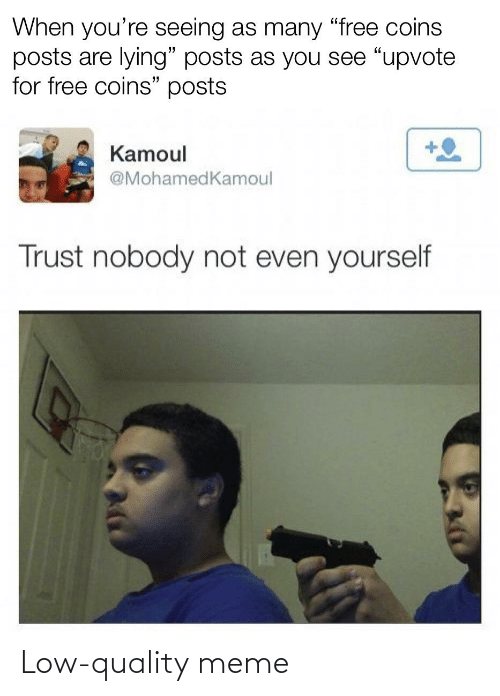 """Meme, Free, and Lying: When you're seeing as many """"free coins  posts are lying"""" posts as you see """"upvote  for free coins"""" posts  Kamoul  @MohamedKamoul  Trust nobody not even yourself Low-quality meme"""