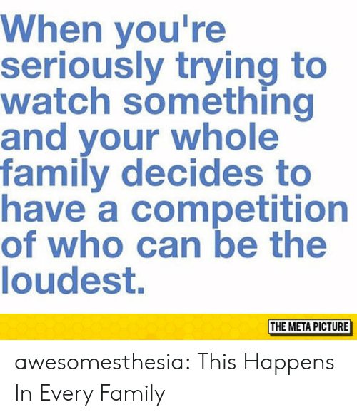 Family, Tumblr, and Blog: When you're  seriously trying to  watch something  and your whole  family decides to  have a competition  of who can be the  loudest.  THE META PICTURE awesomesthesia:  This Happens In Every Family