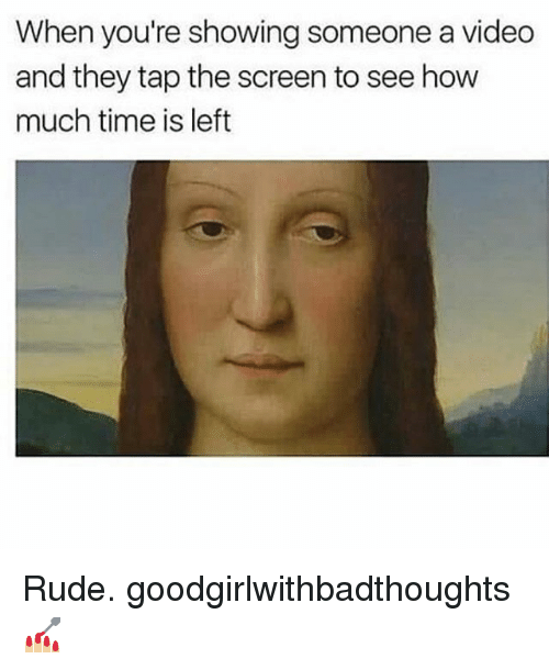 Memes, Rude, and Time: When you're showing someone a video  and they tap the screen to see how  much time is left Rude. goodgirlwithbadthoughts 💅🏼