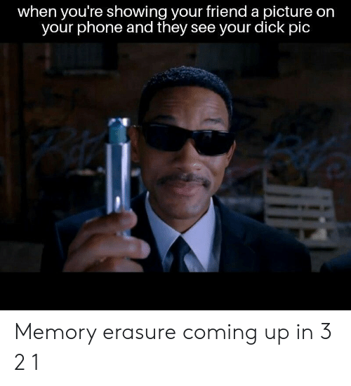 Phone, Dick, and A Picture: when you're showing your friend a picture on  your phone and they see your dick pic Memory erasure coming up in 3 2 1