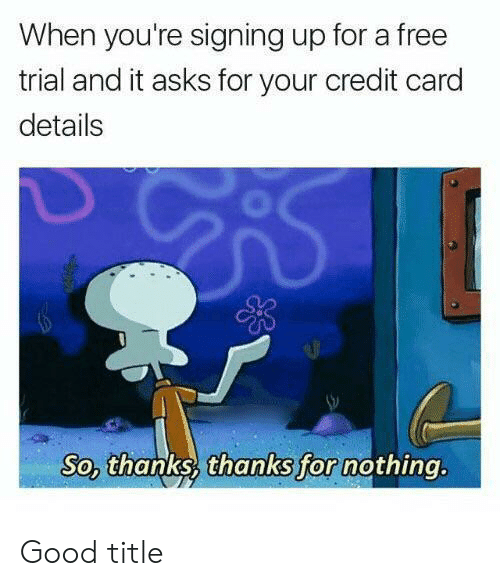Free, Good, and Asks: When you're signing up for a free  trial and it asks for your credit card  details  So, thanks thanks for nothing. Good title