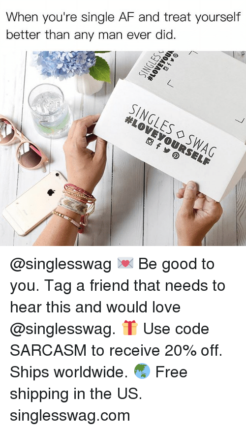 Af, Funny, and Love: When you're single AF and treat yourself  better than any man ever did.  SINGLES ◇SWAG @singlesswag 💌 Be good to you. Tag a friend that needs to hear this and would love @singlesswag. 🎁 Use code SARCASM to receive 20% off. Ships worldwide. 🌏 Free shipping in the US. singlesswag.com