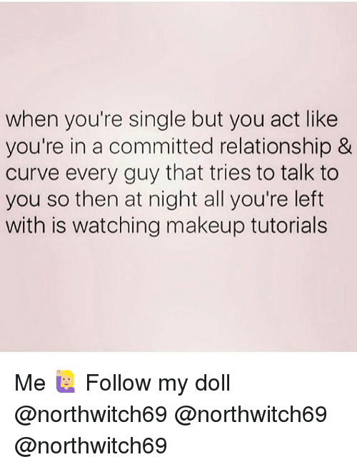 Curving, Makeup, and Memes: when you're single but you act like  you're in a committed relationship &  curve every guy that tries to talk to  you so then at night all you're left  with is watching makeup tutorials Me 🙋🏼 Follow my doll @northwitch69 @northwitch69 @northwitch69