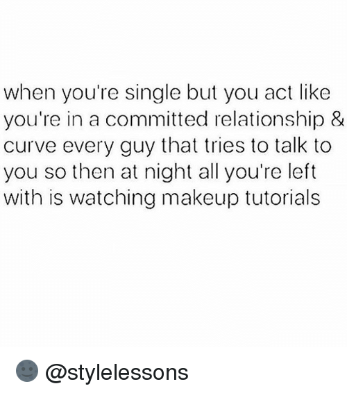 Curving, Makeup, and Memes: when you're single but you act like  you're in a committed relationship &  curve every guy that tries to talk to  you so then at night all you're left  with is watching makeup tutorials 🌚 @stylelessons