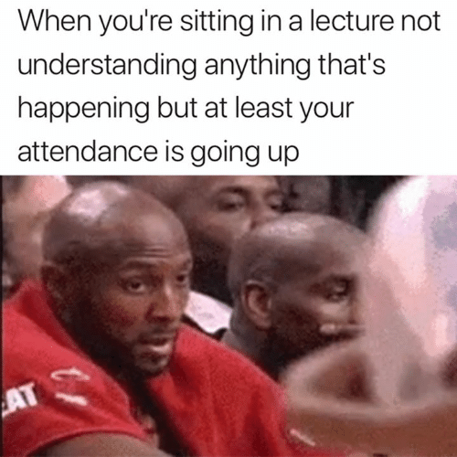 Understanding, Happening, and Youre: When you're sitting in a lecture not  understanding anything that's  happening but at least your  attendance is going up