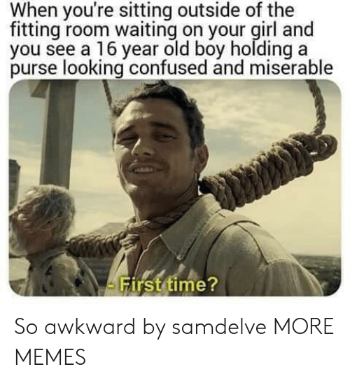 Confused, Dank, and Memes: When you're sitting outside of the  fitting room waiting on your girl and  you see a 16 year old boy holding a  purse looking confused and miserable  irst time So awkward by samdelve MORE MEMES