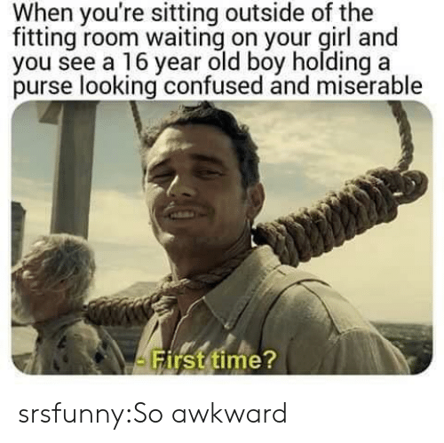 Confused, Tumblr, and Awkward: When you're sitting outside of the  fitting room waiting on your girl and  you see a 16 year old boy holding a  purse looking confused and miserable  irst time srsfunny:So awkward