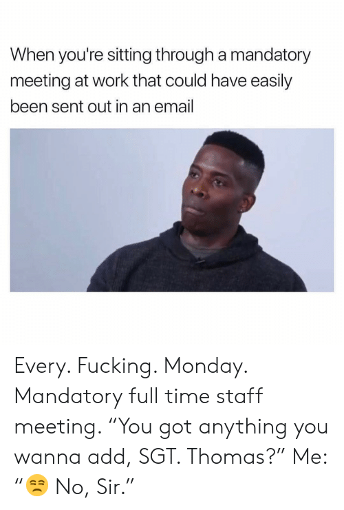 """Fucking, Work, and Email: When you're sitting through a mandatory  meeting at work that could have easily  been sent out in an email Every. Fucking. Monday. Mandatory full time staff meeting. """"You got anything you wanna add, SGT. Thomas?"""" Me: """"😒 No, Sir."""""""
