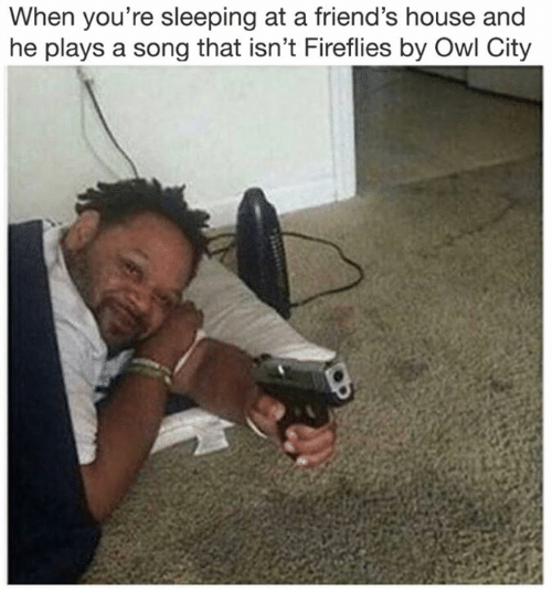 Friends, House, and Sleeping: When you're sleeping at a friend's house and  he plays a song that isn't Fireflies by Owl City