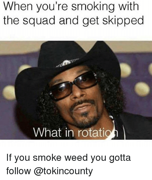 Smoking, Squad, and Weed: When you're smoking with  the squad and get skipped  What in rotatio If you smoke weed you gotta follow @tokincounty