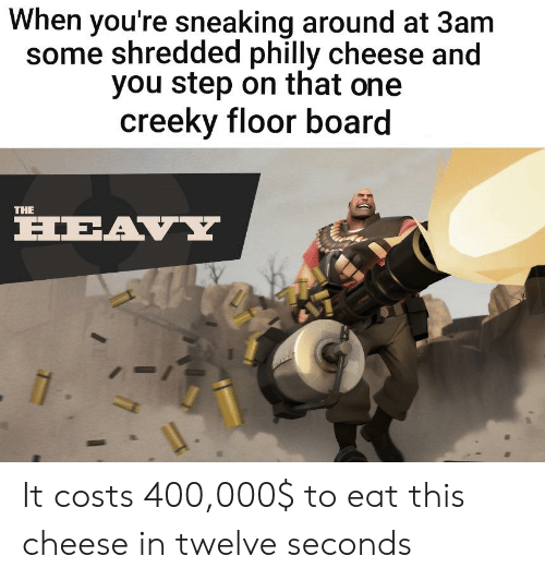 Dank Memes, Board, and Cheese: When you're sneaking around at 3am  some shredded philly cheese and  you step on that one  creeky floor board  THE  HEAVY  - 1 It costs 400,000$ to eat this cheese in twelve seconds