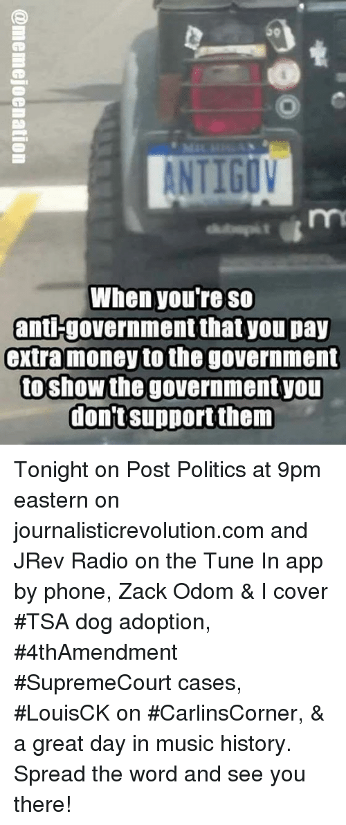 Memes, Money, and Music: When you're so  anti-government that you pay  extra money to the government  toshow the government you  dont Support them Tonight on Post Politics at 9pm eastern on journalisticrevolution.com and JRev Radio on the Tune In app by phone, Zack Odom & I cover #TSA dog adoption, #4thAmendment #SupremeCourt cases, #LouisCK on #CarlinsCorner, & a great day in music history. Spread the word and see you there!