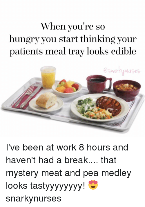 Hungry, Memes, and Work: When you're so  hungry you start thinking your  patients meal tray looks edible  snarky nurses. I've been at work 8 hours and haven't had a break.... that mystery meat and pea medley looks tastyyyyyyyy! 😍 snarkynurses