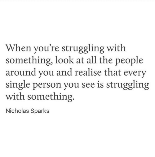 Nicholas Sparks, Single, and All The: When you're struggling with  something, look at all the people  around vou and realise that every  single person you see is struggling  with something.  Nicholas Sparks