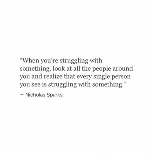 """Nicholas Sparks, Single, and All The: """"When you're struggling with  something, look at all the people around  you and realize that every single person  you see is struggling with something.  - Nicholas Sparks"""