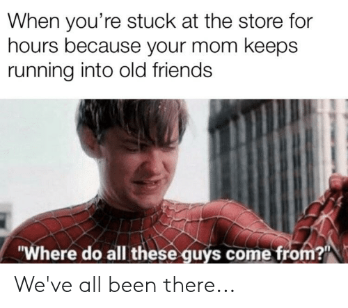 """Friends, Old, and Running: When you're stuck at the store for  hours because your mom keeps  running into old friends  """"Where do all these guys come from?"""" We've all been there..."""
