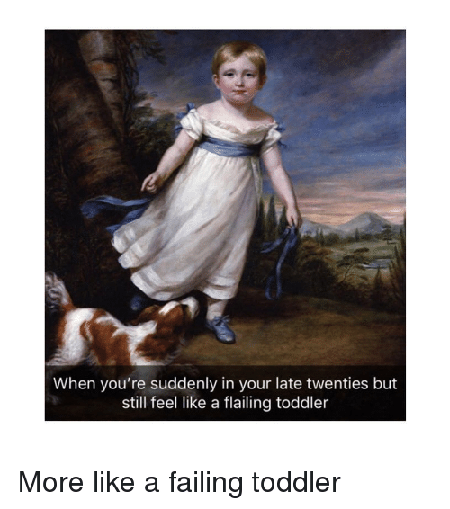 Classical Art, Still, and More: When you're suddenly in your late twenties but  still feel like a flailing toddler More like a failing toddler