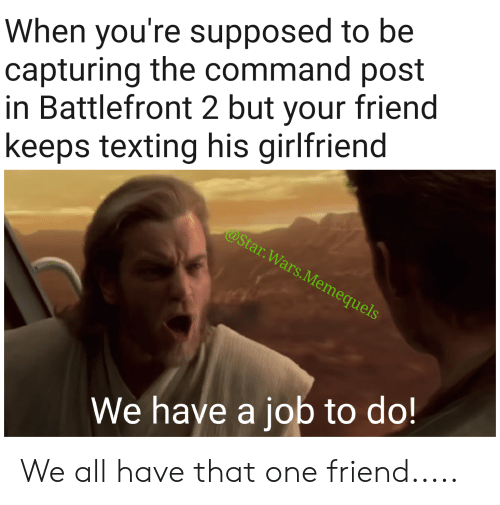 Star Wars, Texting, and Star: When you're supposed to be  capturing the command post  in Battlefront 2 but your friend  keeps texting his girlfriend  @Star.Wars.Memequels  We have a job to do! We all have that one friend.....