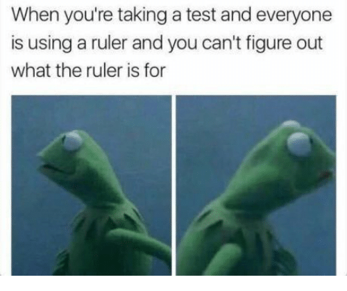 Funny, Ruler, and Test: When you're taking a test and everyone  is using a ruler and you can't figure out  what the ruler is for