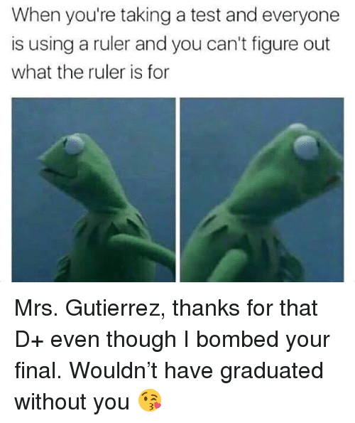 Memes, Ruler, and Test: When you're taking a test and everyone  is using a ruler and you can't figure out  what the ruler is for Mrs. Gutierrez, thanks for that D+ even though I bombed your final. Wouldn't have graduated without you 😘