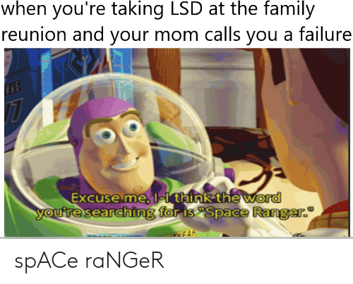 Family, Space, and Word: when you're taking LSD at the family  reunion and your mom calls you a failure  Excuse me, ist think the word  ing  FA spACe raNGeR