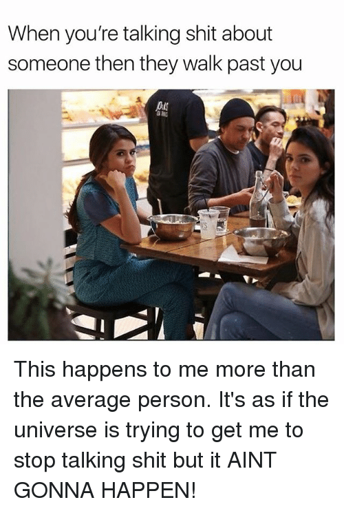 Shit, Talking Shit, and Girl Memes: When you're talking shit about  someone then they walk past you This happens to me more than the average person. It's as if the universe is trying to get me to stop talking shit but it AINT GONNA HAPPEN!