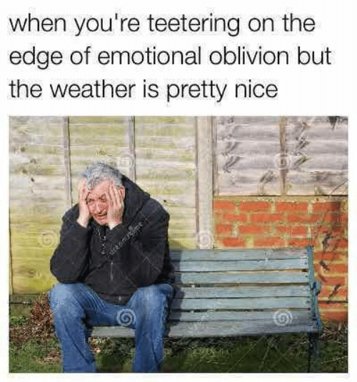 The Weather, Weather, and Nice: when you're teetering on the  edge of emotional oblivion but  the weather is pretty nice  tomnme