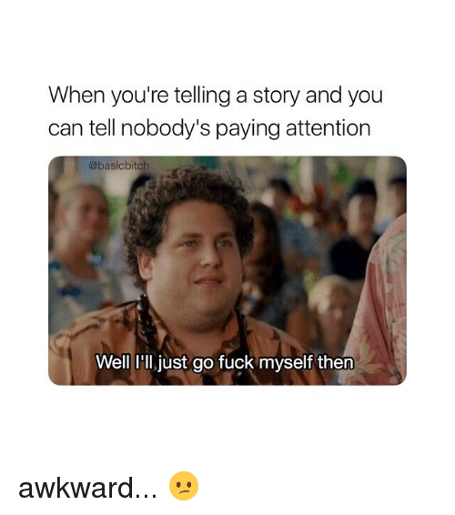 Awkward, Fuck, and Girl Memes: When you're telling a story and you  can tell nobody's paying attention  @basicbitch  Well Hl just go fuck myself then awkward... 😕
