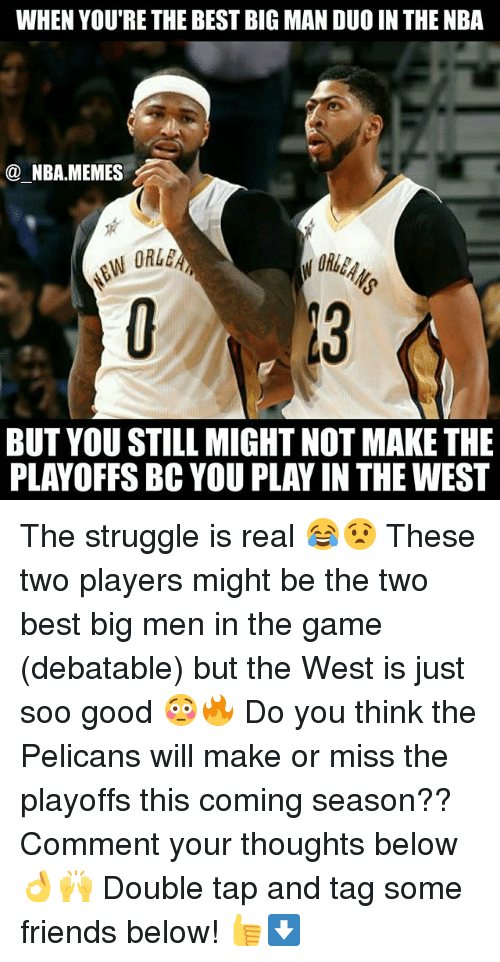 Friends, Memes, and Nba: WHEN YOU'RE THE BEST BIG MAN DUO IN THE NBA  NBA.MEMES  BUT YOU STILL MIGHT NOT MAKE THE  PLAYOFFS BC YOU PLAY IN THE WEST The struggle is real 😂😧 These two players might be the two best big men in the game (debatable) but the West is just soo good 😳🔥 Do you think the Pelicans will make or miss the playoffs this coming season?? Comment your thoughts below 👌🙌 Double tap and tag some friends below! 👍⬇