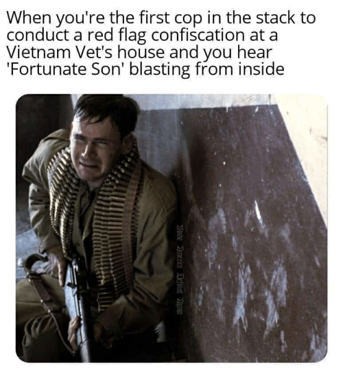 America, House, and Vietnam: When you're the first cop in the stack to  conduct a red flag confiscation at a  Vietnam Vet's house and you hear  'Fortunate Son' blasting from inside  Mate America Eefinnt in