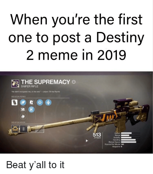 """Destiny, Meme, and Reddit: When you're the first  one to post a Destiny  2 meme in 2019  THE SUPREMACY O  SNIPER RIFLE  """"t怬ddr? recognize me, at the erw1.-Jolyon ra, the Rachis  WEAPON PERKS  WEAPON MODS  513  ATTACK  Handing  Reload Speed  Rounds Per Minute 140  Magazine 6"""