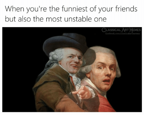 Facebook, Friends, and Memes: When you're the funniest of your friends  but also the most unstable one  CLASSICAL ART MEMES  facebook.com/classi