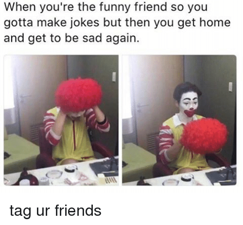 Memes, 🤖, and You Gotta: When you're the funny friend so you  gotta make jokes but then you get home  and get to be sad again. tag ur friends