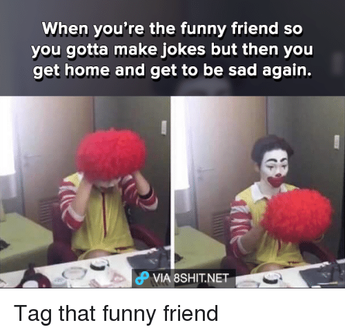 Funny Meme For A Friend : When you re the funny friend so gotta make jokes but